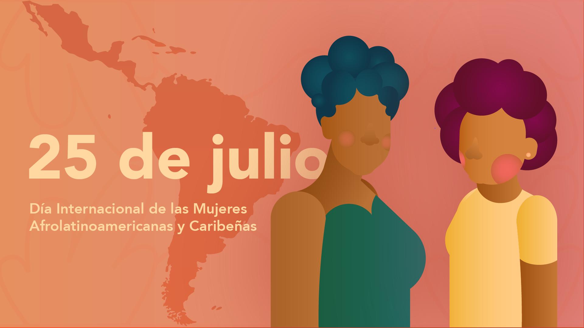 """Imagen con fondo Naranja y letras crema que leen """"25 de Julio, Día Internacional de las mujeres Afrolatinoamericanas y Caribeñas"""" al texto lo acompaña un mapa de Latinoamérica y el Caribe y una ilustración de dos mujeres Afrolatinas distintas entre ellas."""